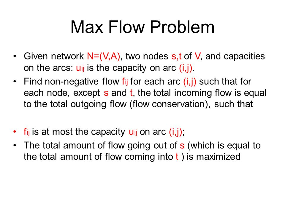 Max Flow Problem Given network N=(V,A), two nodes s,t of V, and capacities on the arcs: uij is the capacity on arc (i,j).