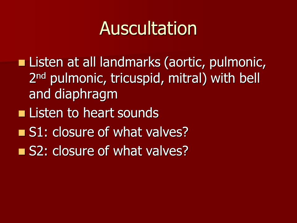 Auscultation Listen at all landmarks (aortic, pulmonic, 2nd pulmonic, tricuspid, mitral) with bell and diaphragm.