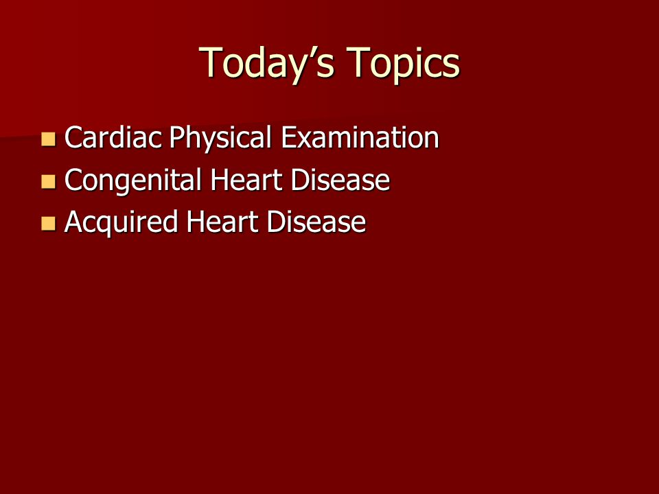 Today's Topics Cardiac Physical Examination Congenital Heart Disease