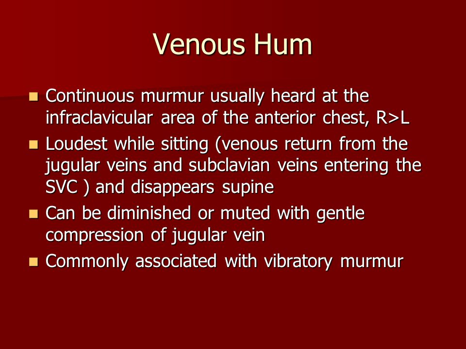 Venous Hum Continuous murmur usually heard at the infraclavicular area of the anterior chest, R>L.