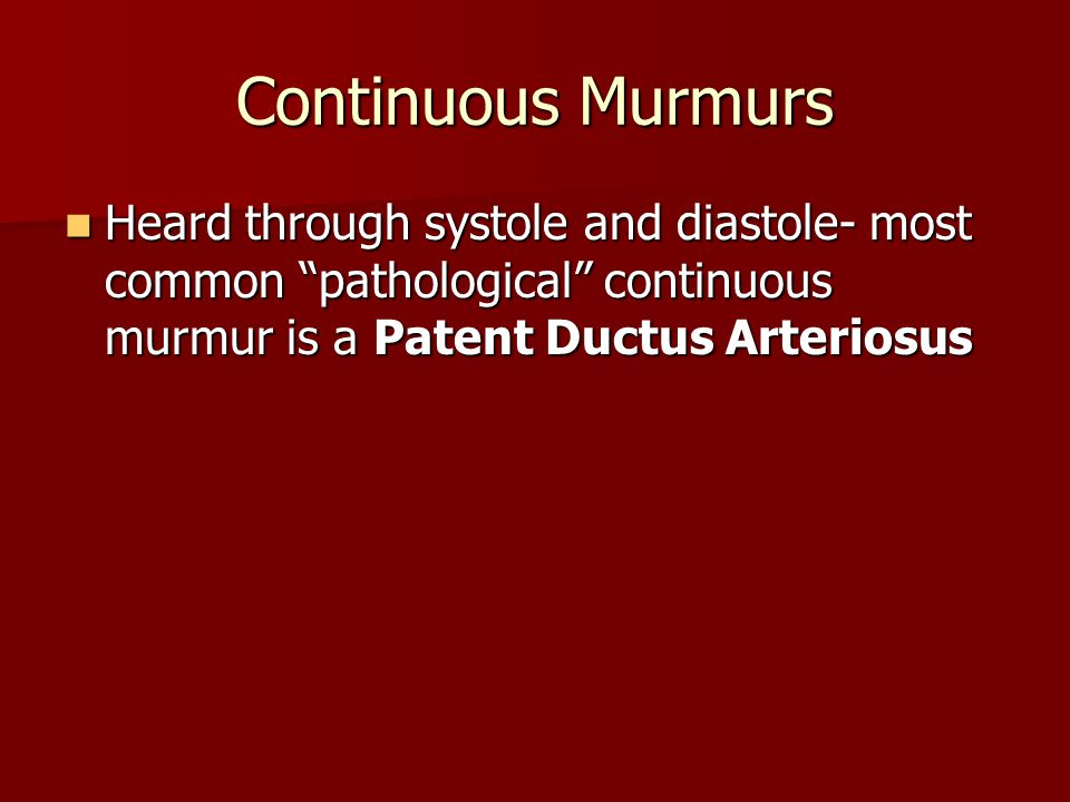 Continuous Murmurs Heard through systole and diastole- most common pathological continuous murmur is a Patent Ductus Arteriosus.