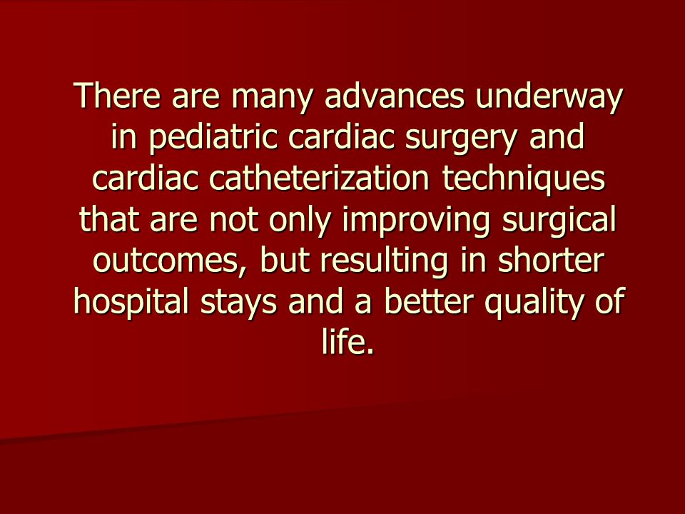 There are many advances underway in pediatric cardiac surgery and cardiac catheterization techniques that are not only improving surgical outcomes, but resulting in shorter hospital stays and a better quality of life.