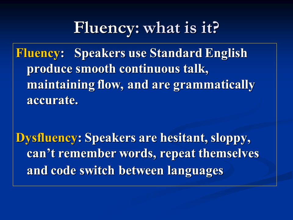 Fluency: what is it Fluency: Speakers use Standard English produce smooth continuous talk, maintaining flow, and are grammatically accurate.