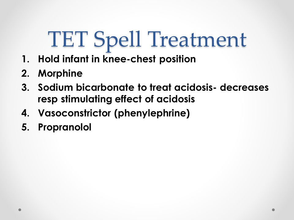TET Spell Treatment Hold infant in knee-chest position Morphine
