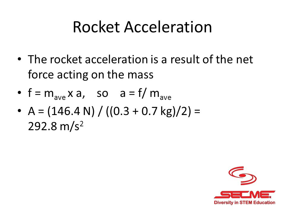 Rocket Acceleration The rocket acceleration is a result of the net force acting on the mass. f = mave x a, so a = f/ mave.