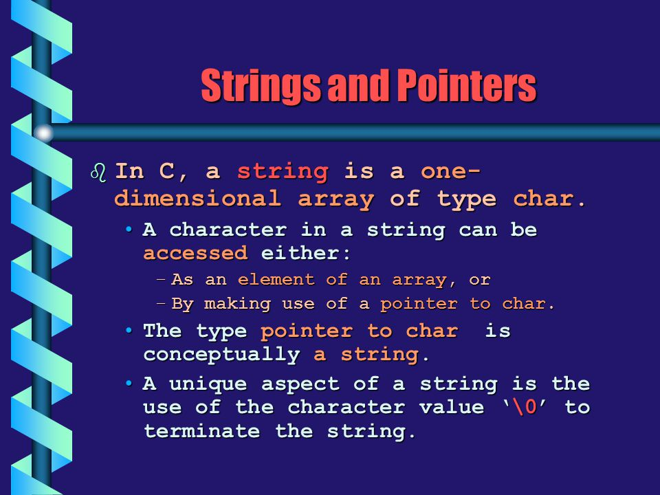 Strings and Pointers In C, a string is a one-dimensional array of type char. A character in a string can be accessed either: