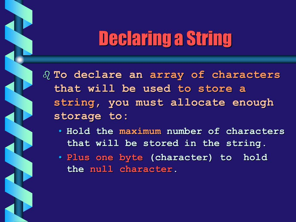 Declaring a String To declare an array of characters that will be used to store a string, you must allocate enough storage to: