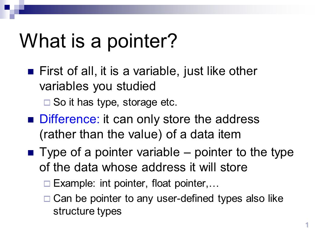 What is a pointer First of all, it is a variable, just like other variables you studied. So it has type, storage etc.