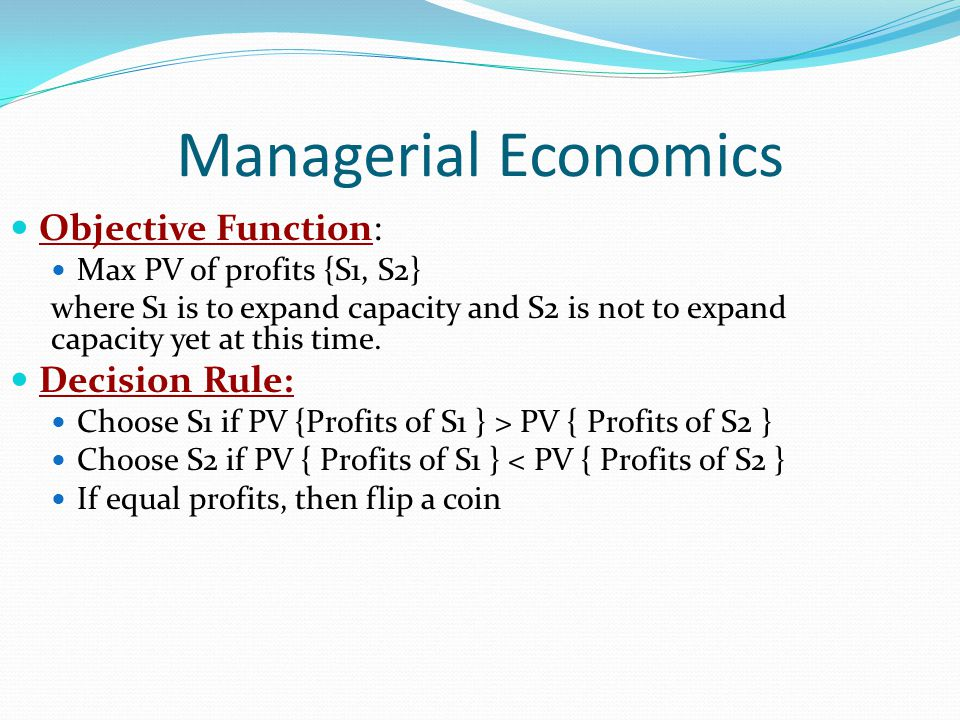 Managerial Economics Objective Function: Decision Rule: