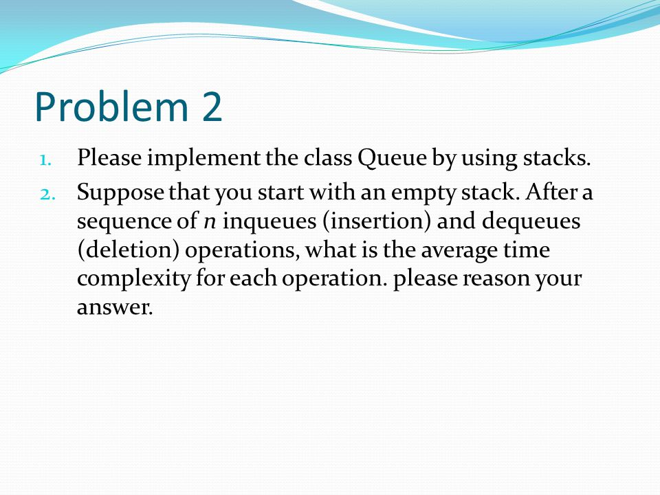 Problem 2 Please implement the class Queue by using stacks.