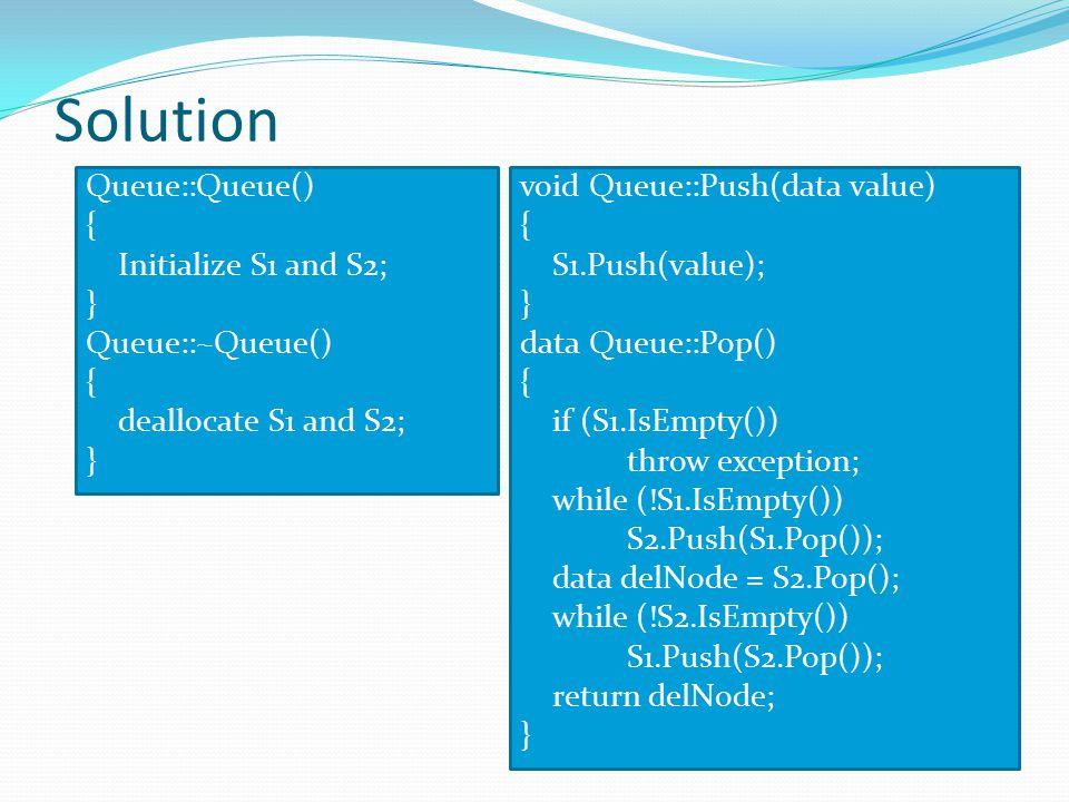 Solution Queue::Queue() { Initialize S1 and S2; } Queue::~Queue() deallocate S1 and S2; void Queue::Push(data value)