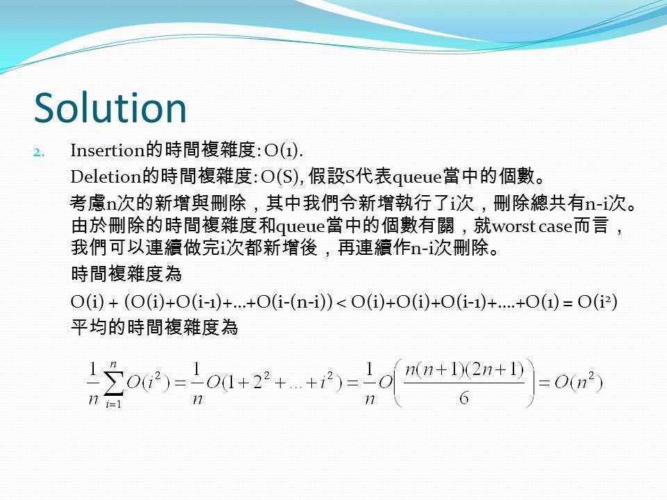Solution Insertion的時間複雜度: O(1). Deletion的時間複雜度: O(S), 假設S代表queue當中的個數。