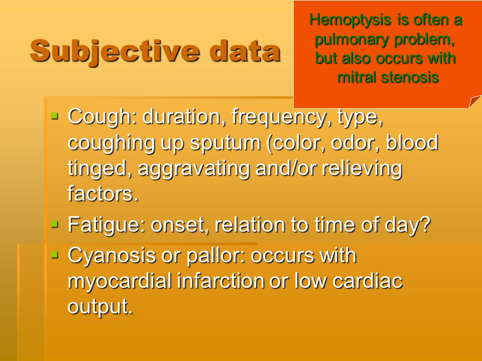 Hemoptysis is often a pulmonary problem, but also occurs with. mitral stenosis. Subjective data.