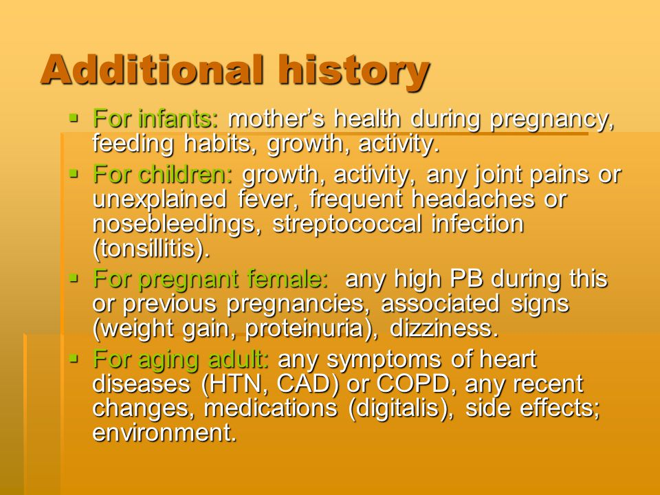Additional history For infants: mother's health during pregnancy, feeding habits, growth, activity.