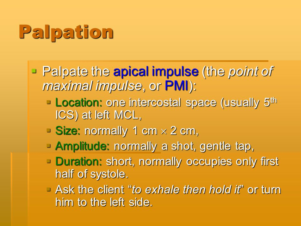 Palpation Palpate the apical impulse (the point of maximal impulse, or PMI): Location: one intercostal space (usually 5th ICS) at left MCL,