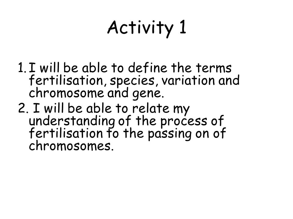 Activity 1 I will be able to define the terms fertilisation, species, variation and chromosome and gene.