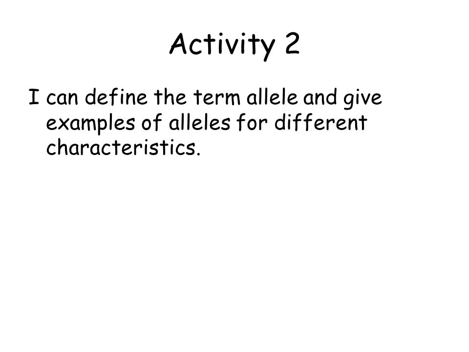 Activity 2 I can define the term allele and give examples of alleles for different characteristics.