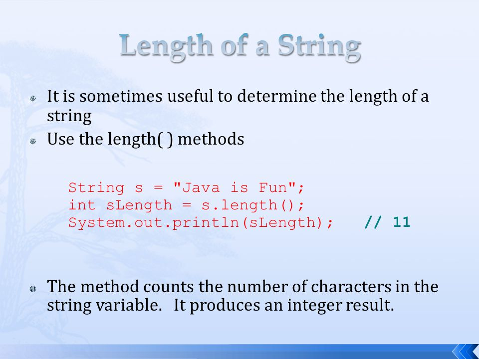 Length of a String It is sometimes useful to determine the length of a string. Use the length( ) methods.