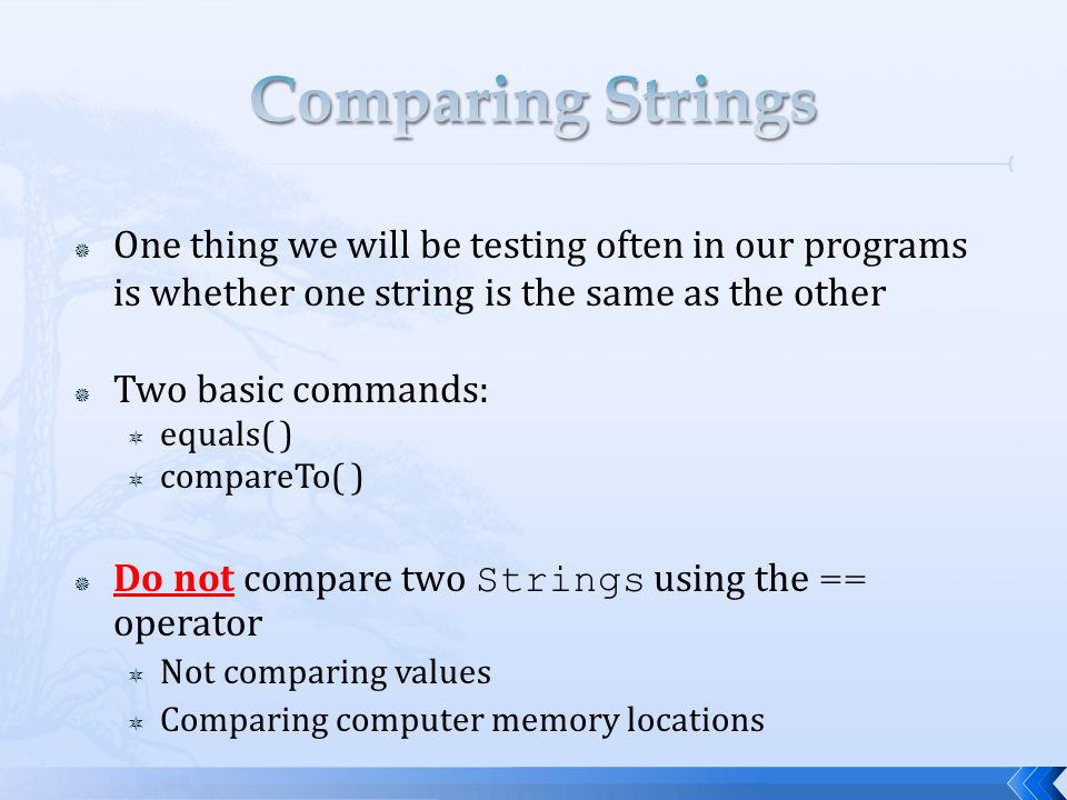 Comparing Strings One thing we will be testing often in our programs is whether one string is the same as the other.