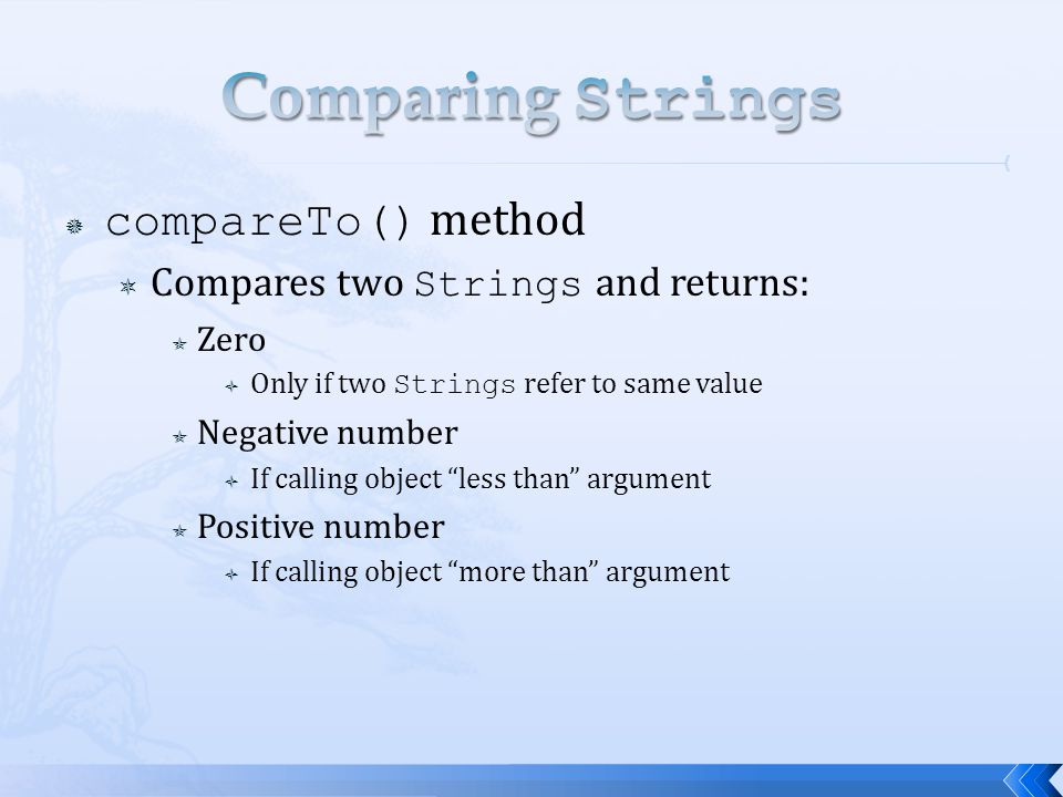 Comparing Strings compareTo() method Compares two Strings and returns: