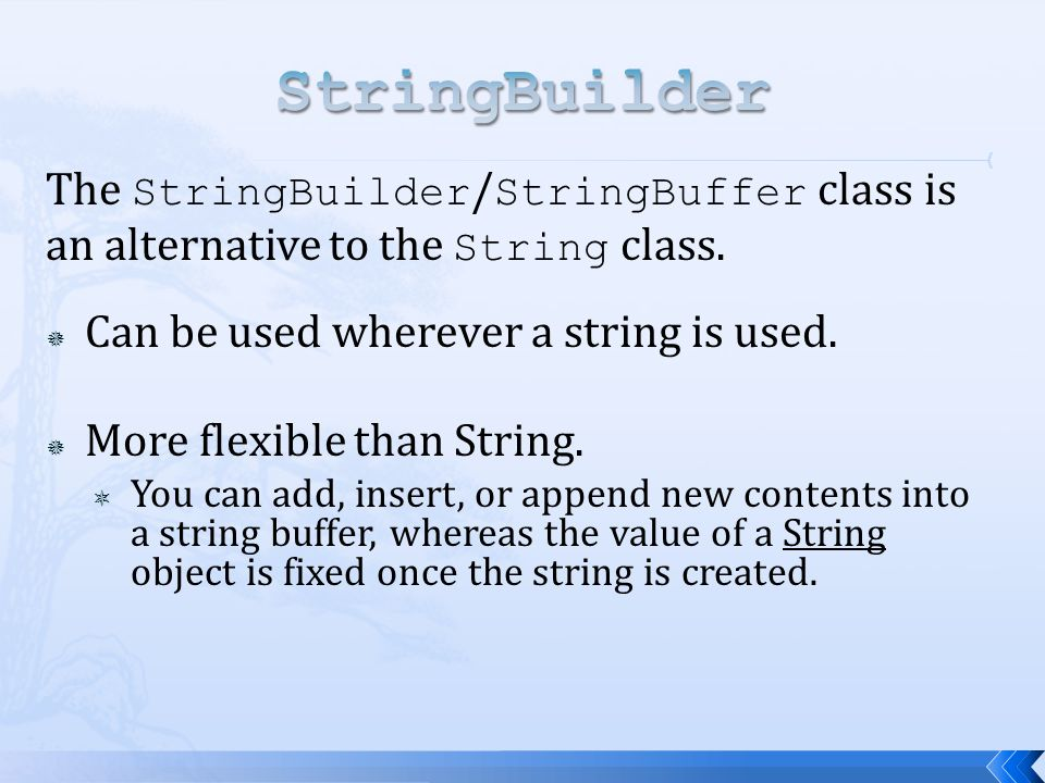 StringBuilder The StringBuilder/StringBuffer class is an alternative to the String class. Can be used wherever a string is used.