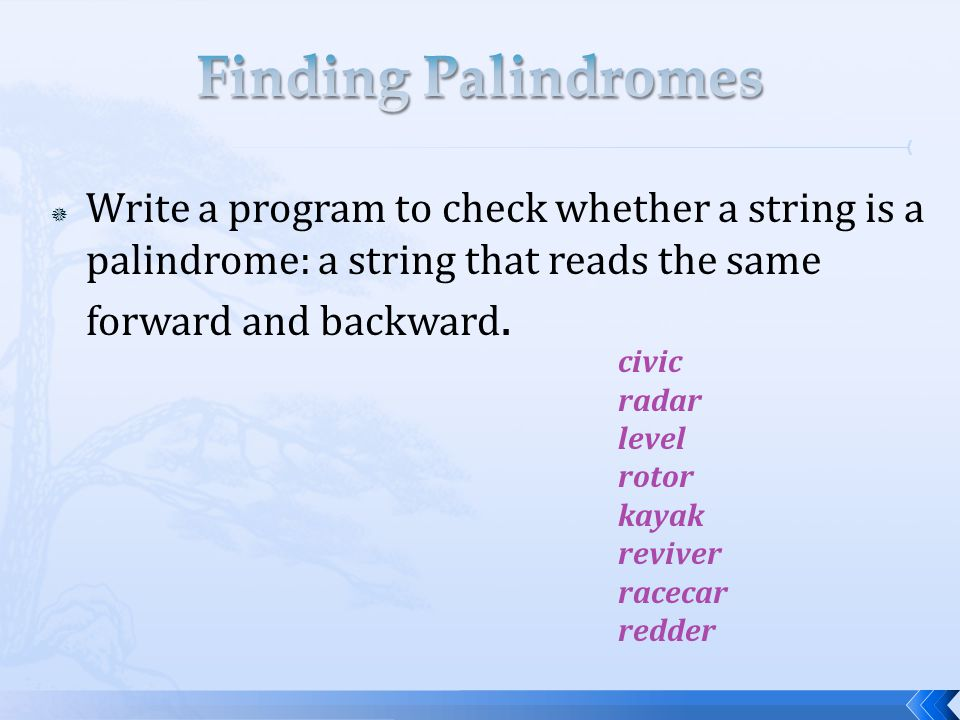 Finding Palindromes Write a program to check whether a string is a palindrome: a string that reads the same forward and backward.