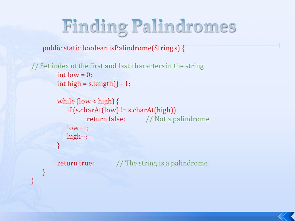 Finding Palindromes public static boolean isPalindrome(String s) {