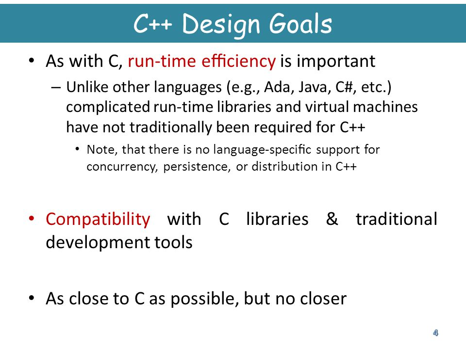 C++ Design Goals As with C, run-time efficiency is important