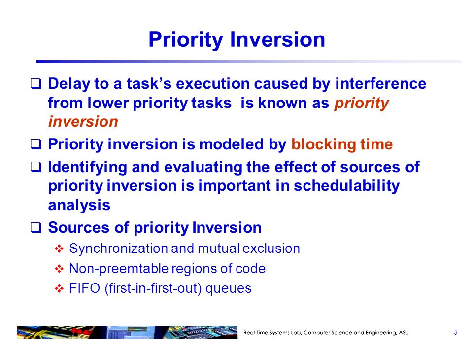 Priority Inversion Delay to a task's execution caused by interference from lower priority tasks is known as priority inversion.