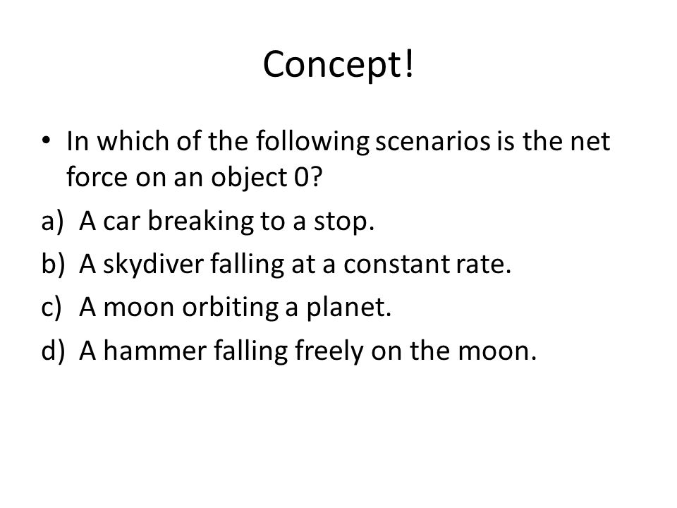 Concept! In which of the following scenarios is the net force on an object 0 A car breaking to a stop.