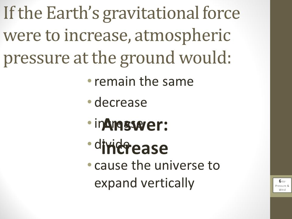 If the Earth's gravitational force were to increase, atmospheric pressure at the ground would: