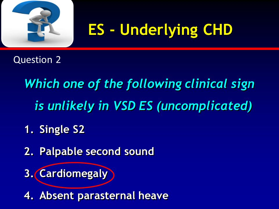 Question 2 ES - Underlying CHD. Which one of the following clinical sign is unlikely in VSD ES (uncomplicated)