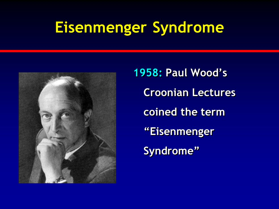 Eisenmenger Syndrome 1958: Paul Wood's Croonian Lectures coined the term Eisenmenger Syndrome
