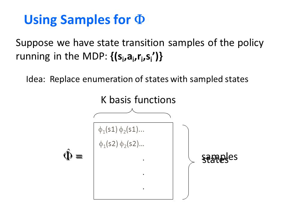 Using Samples for F Suppose we have state transition samples of the policy running in the MDP: {(si,ai,ri,si')}