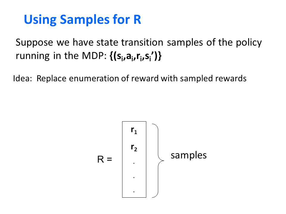 Using Samples for R Suppose we have state transition samples of the policy running in the MDP: {(si,ai,ri,si')}