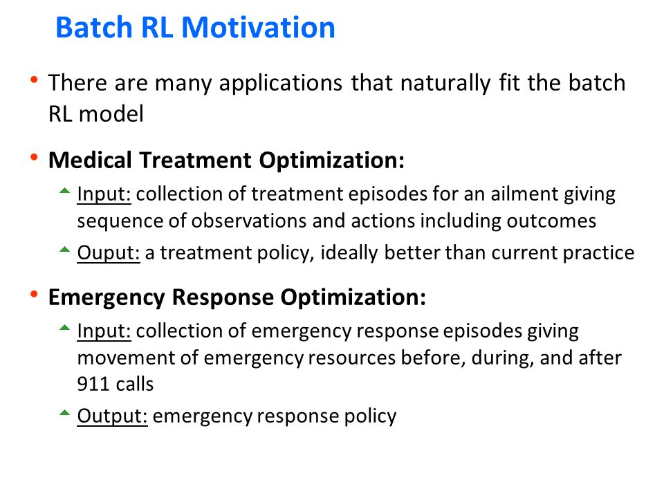 Batch RL Motivation There are many applications that naturally fit the batch RL model. Medical Treatment Optimization: