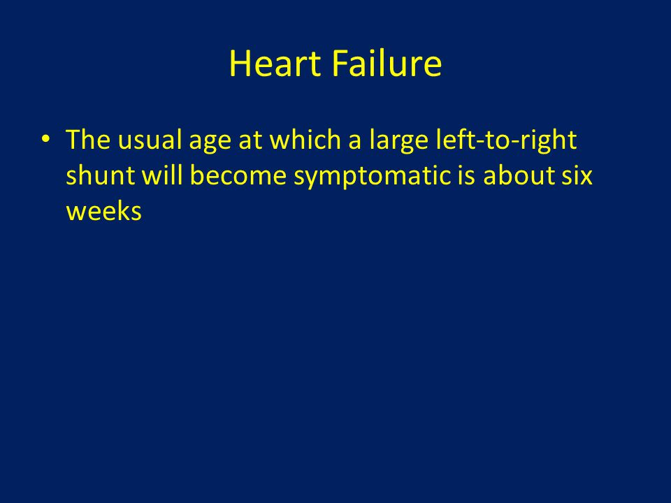 Heart Failure The usual age at which a large left-to-right shunt will become symptomatic is about six weeks.