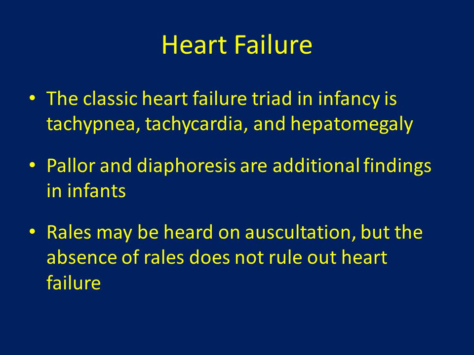 Heart Failure The classic heart failure triad in infancy is tachypnea, tachycardia, and hepatomegaly.