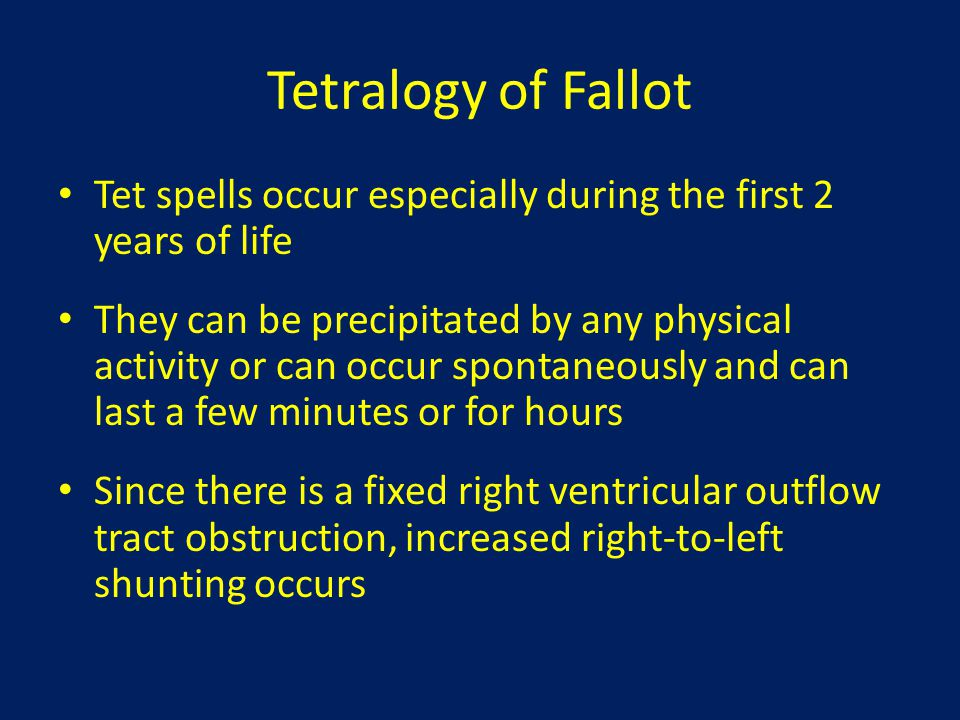 Tetralogy of Fallot Tet spells occur especially during the first 2 years of life.
