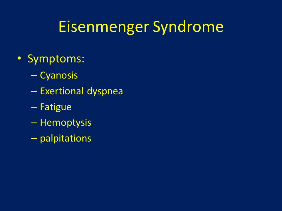 Eisenmenger Syndrome Symptoms: Cyanosis Exertional dyspnea Fatigue
