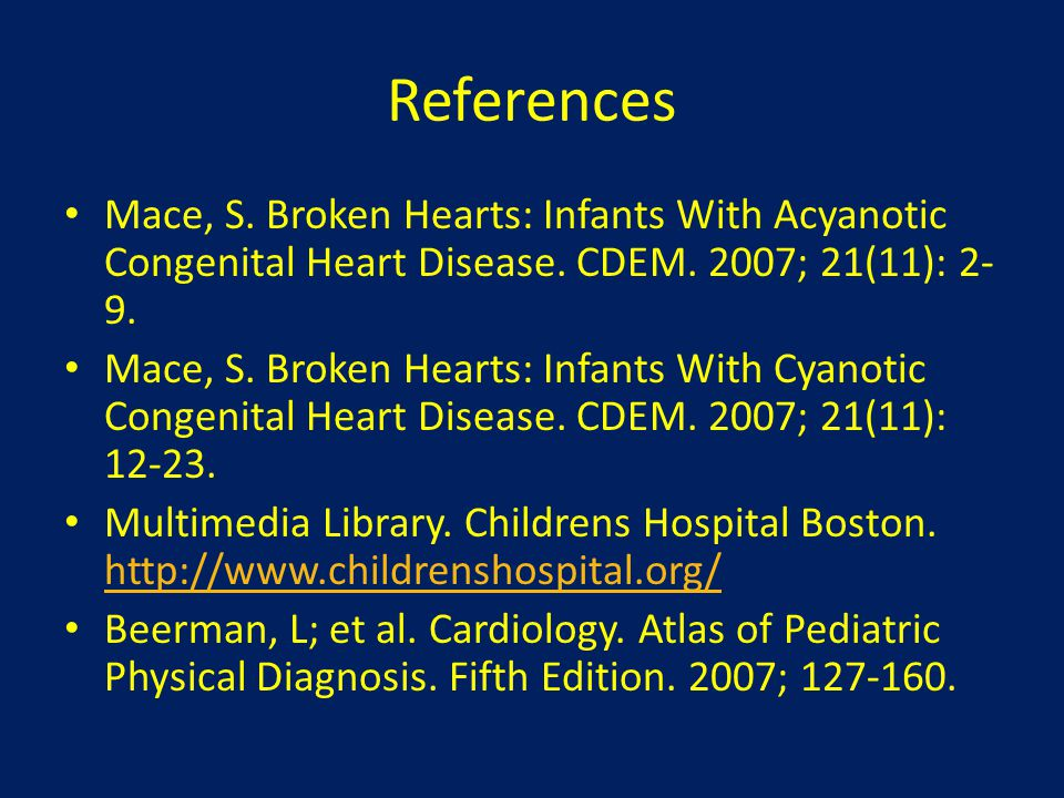 References Mace, S. Broken Hearts: Infants With Acyanotic Congenital Heart Disease. CDEM. 2007; 21(11): 2-9.
