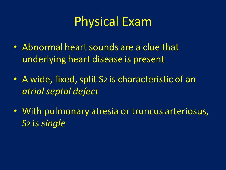 Physical Exam Abnormal heart sounds are a clue that underlying heart disease is present.