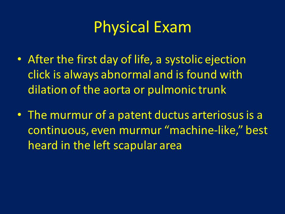 Physical Exam After the first day of life, a systolic ejection click is always abnormal and is found with dilation of the aorta or pulmonic trunk.