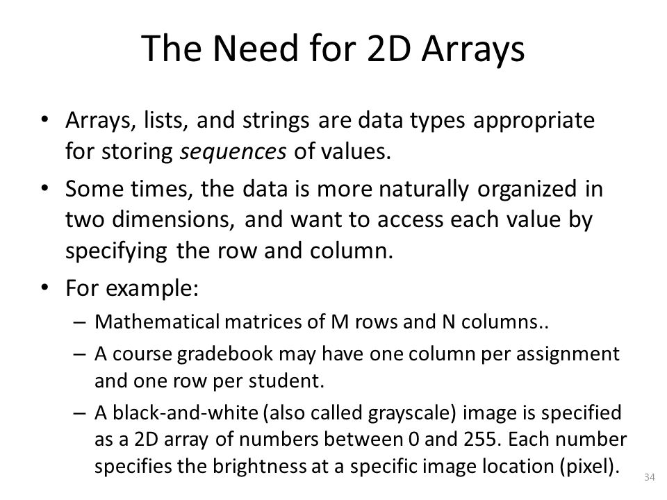 The Need for 2D Arrays Arrays, lists, and strings are data types appropriate for storing sequences of values.
