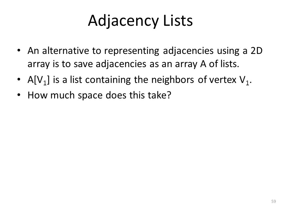 Adjacency Lists An alternative to representing adjacencies using a 2D array is to save adjacencies as an array A of lists.
