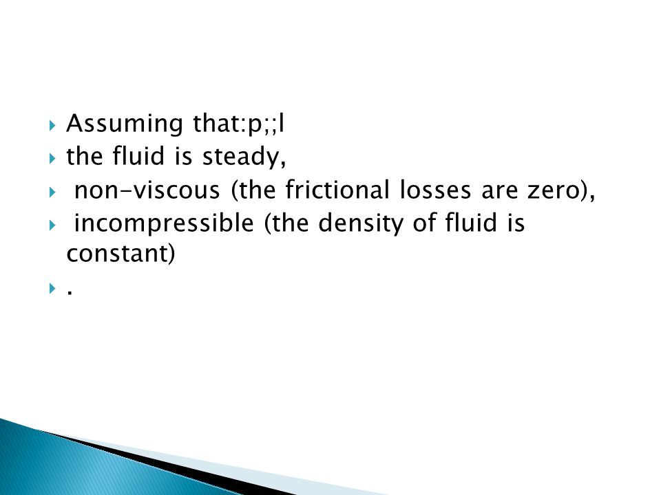Assuming that:p;;l the fluid is steady, non-viscous (the frictional losses are zero), incompressible (the density of fluid is constant)