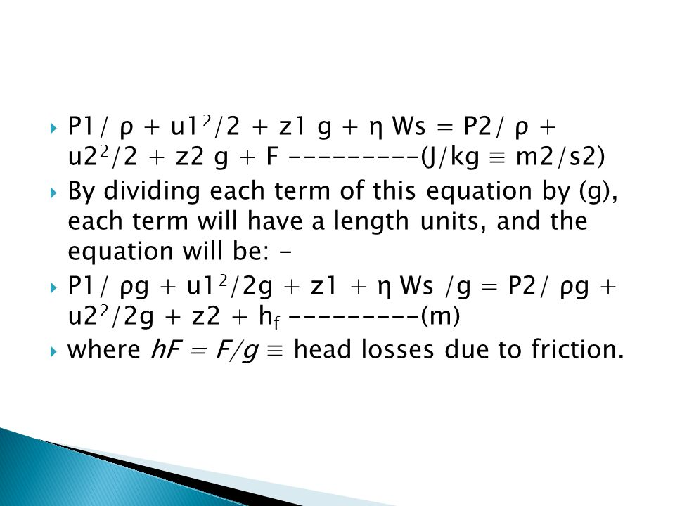 P1/ ρ + u12/2 + z1 g + η Ws = P2/ ρ + u22/2 + z2 g + F ---------(J/kg ≡ m2/s2)