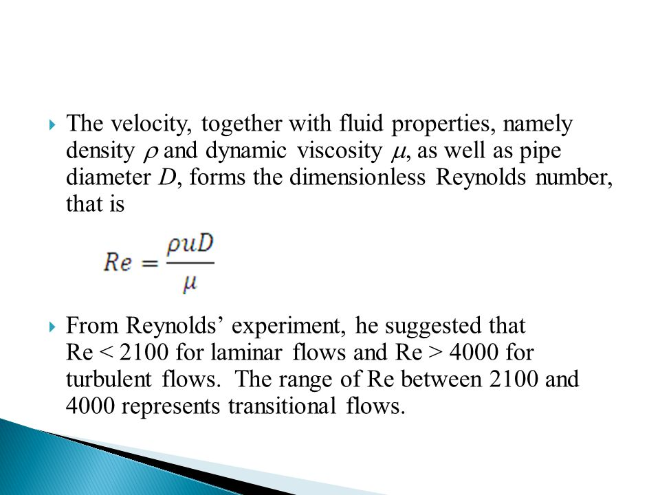The velocity, together with fluid properties, namely density  and dynamic viscosity , as well as pipe diameter D, forms the dimensionless Reynolds number, that is