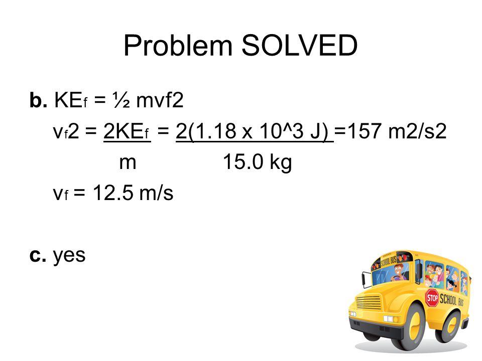 Problem SOLVED b. KEf = ½ mvf2 vf2 = 2KEf = 2(1.18 x 10^3 J) =157 m2/s2 m 15.0 kg vf = 12.5 m/s c.