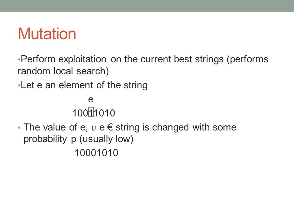 Mutation Perform exploitation on the current best strings (performs random local search) Let e an element of the string.